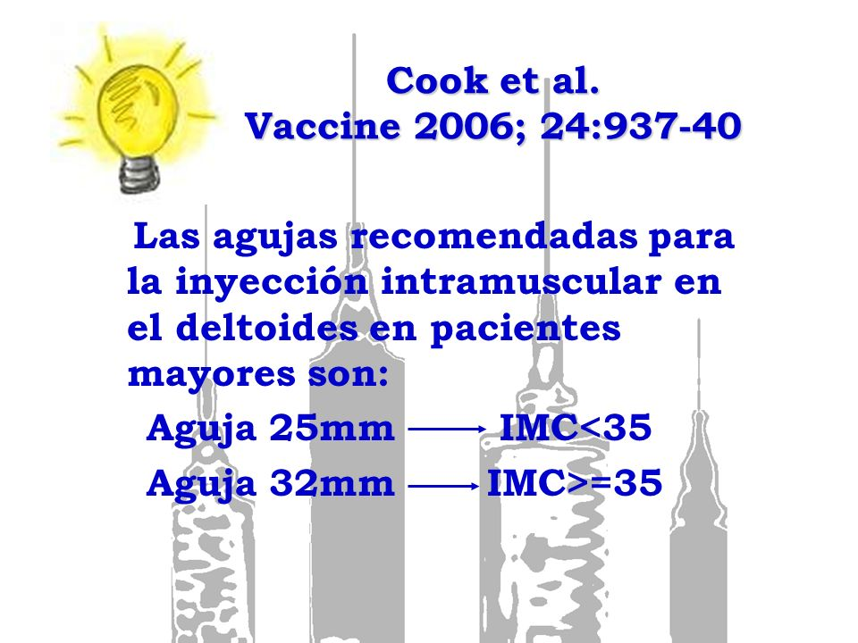 Cook et al. Vaccine 2006; 24:937-40 Las agujas recomendadas para la inyección intramuscular en el deltoides en pacientes mayores son: