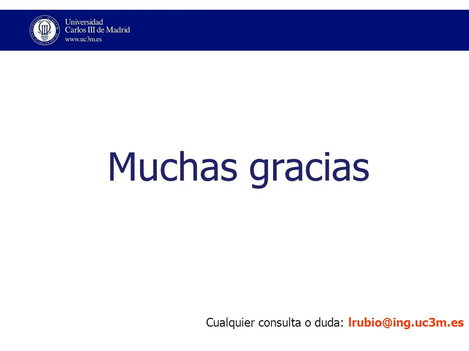 Muchas gracias Cualquier consulta o duda: lrubio@ing.uc3m.es