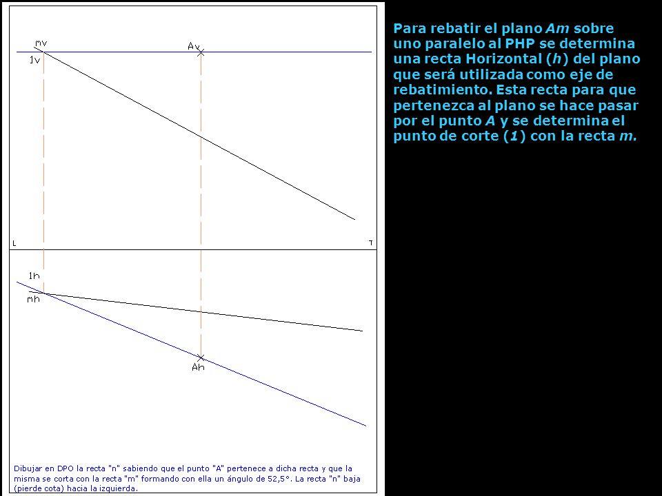 Para rebatir el plano Am sobre uno paralelo al PHP se determina una recta Horizontal (h) del plano que será utilizada como eje de rebatimiento.