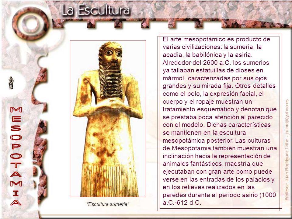 El arte mesopotámico es producto de varias civilizaciones: la sumeria, la acadia, la babilónica y la asiria. Alrededor del 2600 a.C. los sumerios ya tallaban estatuillas de dioses en mármol, caracterizadas por sus ojos grandes y su mirada fija. Otros detalles como el pelo, la expresión facial, el cuerpo y el ropaje muestran un tratamiento esquemático y denotan que se prestaba poca atención al parecido con el modelo. Dichas características se mantienen en la escultura mesopotámica posterior. Las culturas de Mesopotamia también muestran una inclinación hacia la representación de animales fantásticos, maestría que ejecutaban con gran arte como puede verse en las entradas de los palacios y en los relieves realizados en las paredes durante el periodo asirio (1000 a.C.-612 d.C.