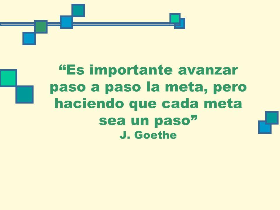Es importante avanzar paso a paso la meta, pero haciendo que cada meta sea un paso J. Goethe