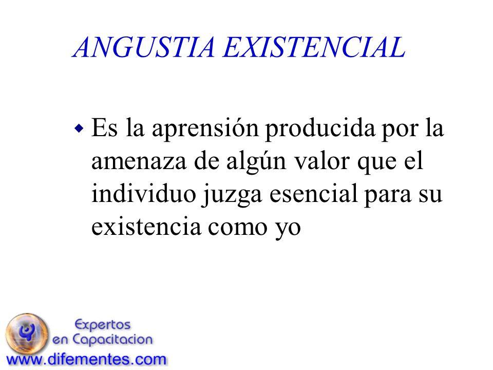 ANGUSTIA EXISTENCIAL Es la aprensión producida por la amenaza de algún valor que el individuo juzga esencial para su existencia como yo.