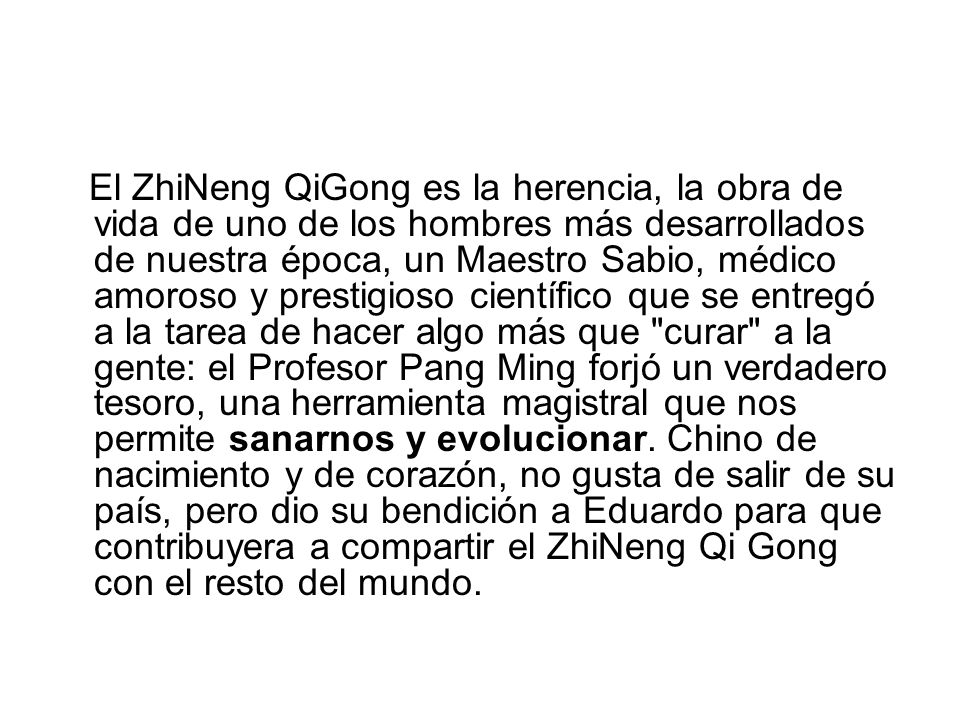 El ZhiNeng QiGong es la herencia, la obra de vida de uno de los hombres más desarrollados de nuestra época, un Maestro Sabio, médico amoroso y prestigioso científico que se entregó a la tarea de hacer algo más que curar a la gente: el Profesor Pang Ming forjó un verdadero tesoro, una herramienta magistral que nos permite sanarnos y evolucionar.