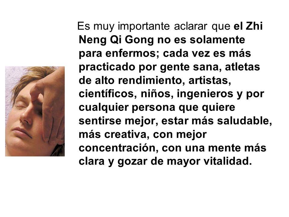 Es muy importante aclarar que el Zhi Neng Qi Gong no es solamente para enfermos; cada vez es más practicado por gente sana, atletas de alto rendimiento, artistas, científicos, niños, ingenieros y por cualquier persona que quiere sentirse mejor, estar más saludable, más creativa, con mejor concentración, con una mente más clara y gozar de mayor vitalidad.