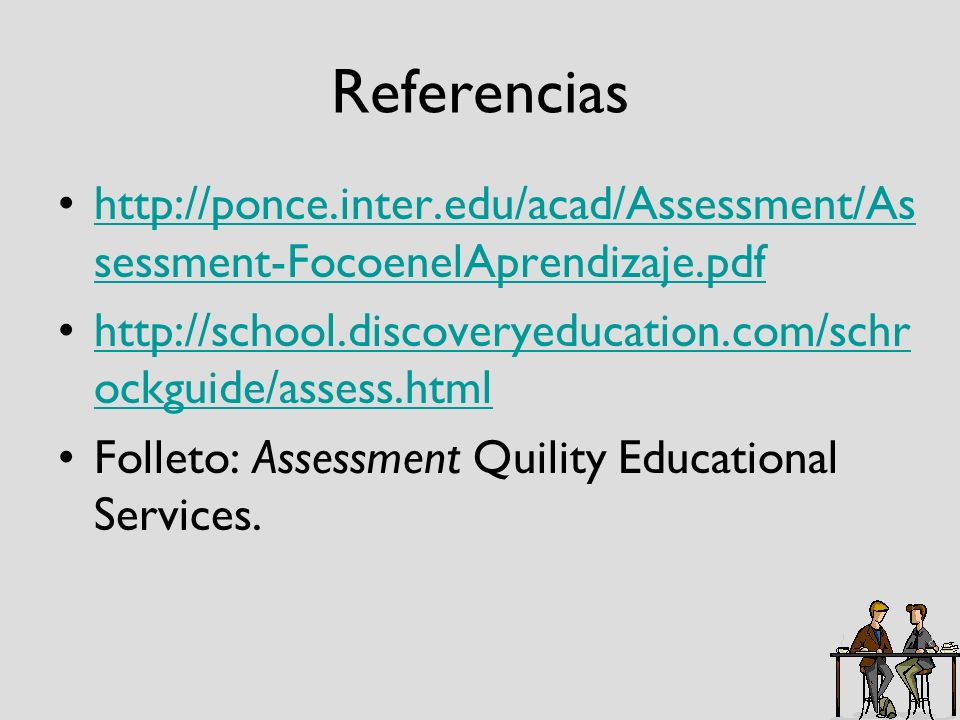 Referencias http://ponce.inter.edu/acad/Assessment/Assessment-FocoenelAprendizaje.pdf. http://school.discoveryeducation.com/schrockguide/assess.html.