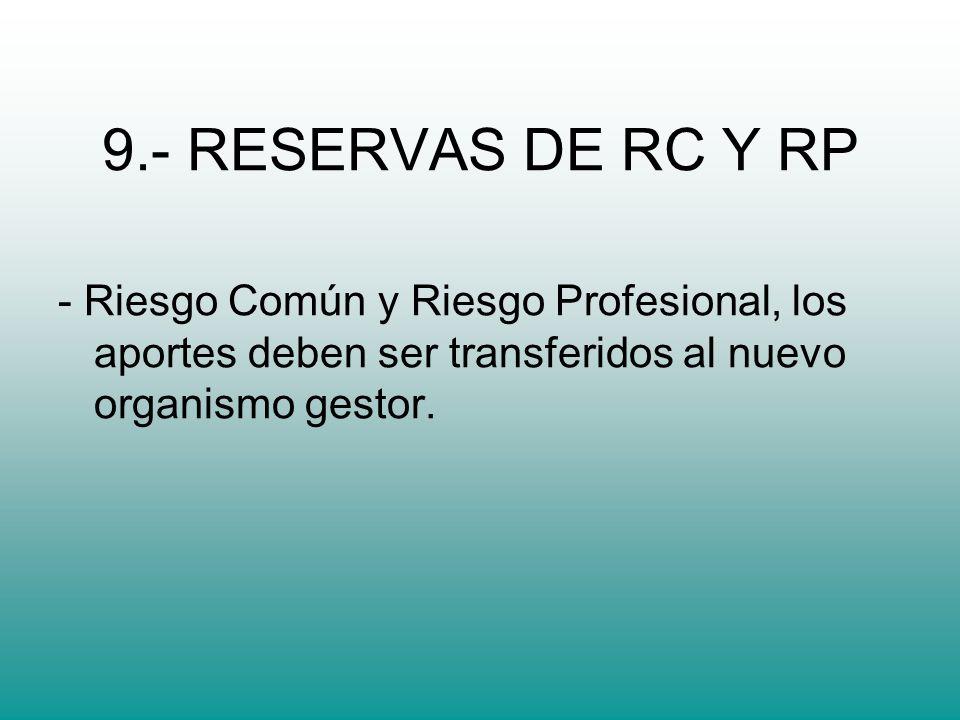 9.- RESERVAS DE RC Y RP - Riesgo Común y Riesgo Profesional, los aportes deben ser transferidos al nuevo organismo gestor.