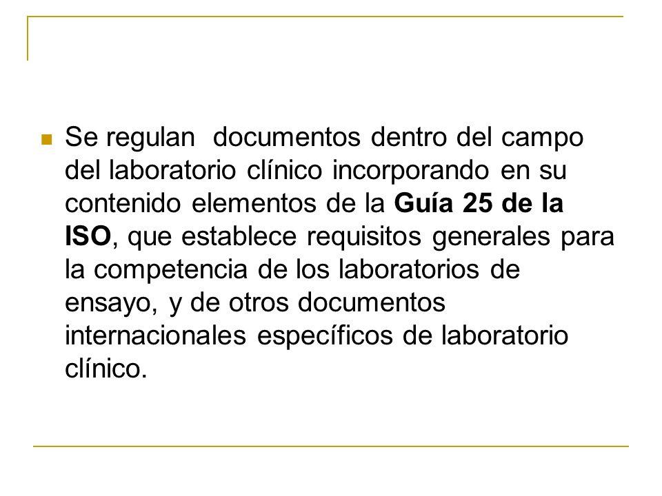 Se regulan documentos dentro del campo del laboratorio clínico incorporando en su contenido elementos de la Guía 25 de la ISO, que establece requisitos generales para la competencia de los laboratorios de ensayo, y de otros documentos internacionales específicos de laboratorio clínico.