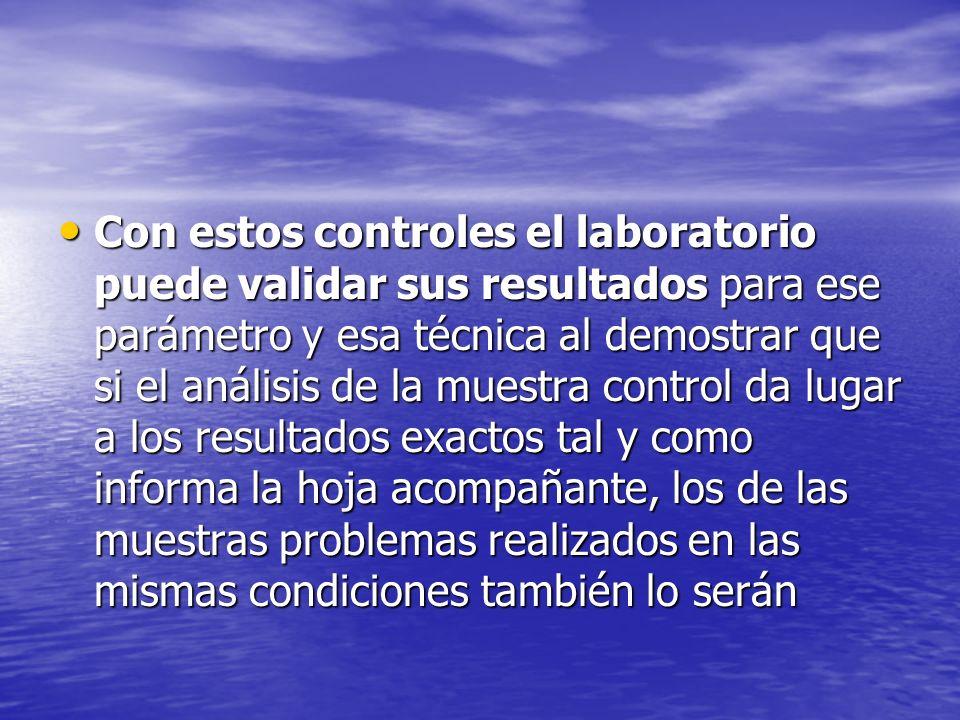 Con estos controles el laboratorio puede validar sus resultados para ese parámetro y esa técnica al demostrar que si el análisis de la muestra control da lugar a los resultados exactos tal y como informa la hoja acompañante, los de las muestras problemas realizados en las mismas condiciones también lo serán