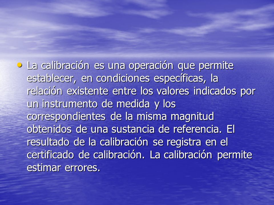 La calibración es una operación que permite establecer, en condiciones específicas, la relación existente entre los valores indicados por un instrumento de medida y los correspondientes de la misma magnitud obtenidos de una sustancia de referencia.