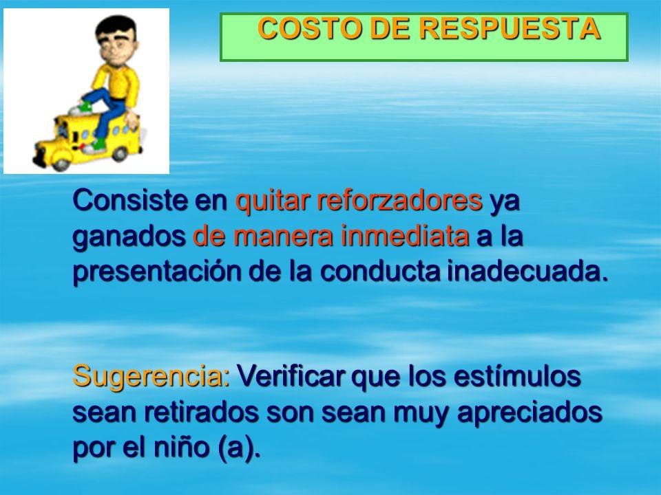 COSTO DE RESPUESTA Consiste en quitar reforzadores ya ganados de manera inmediata a la presentación de la conducta inadecuada.