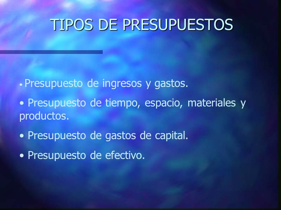 TIPOS DE PRESUPUESTOS Presupuesto de ingresos y gastos. Presupuesto de tiempo, espacio, materiales y productos.