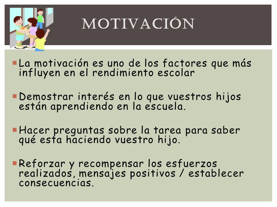 MOTIVACIÓN La motivación es uno de los factores que más influyen en el rendimiento escolar.