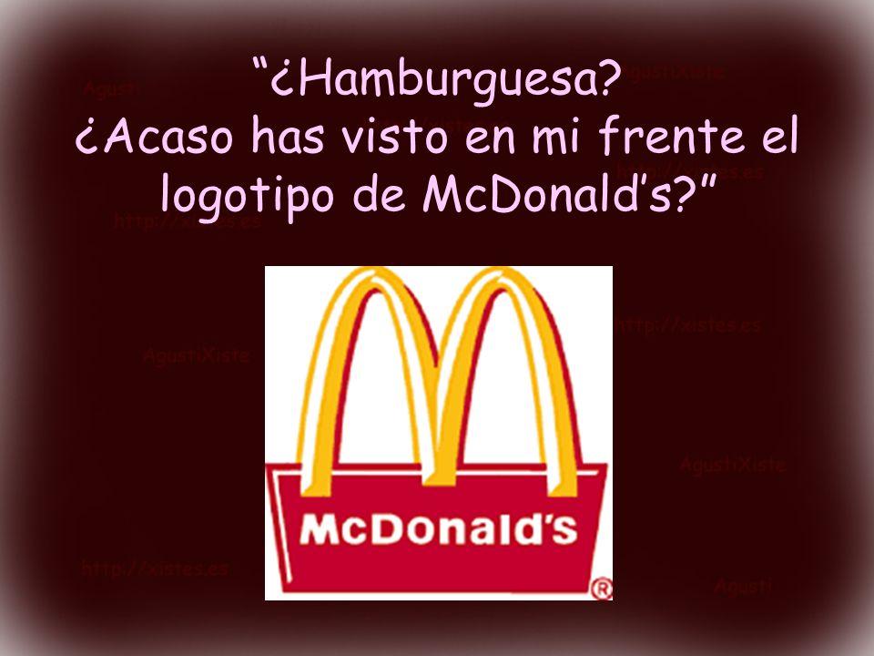 ¿Hamburguesa. ¿Acaso has visto en mi frente el logotipo de McDonald's