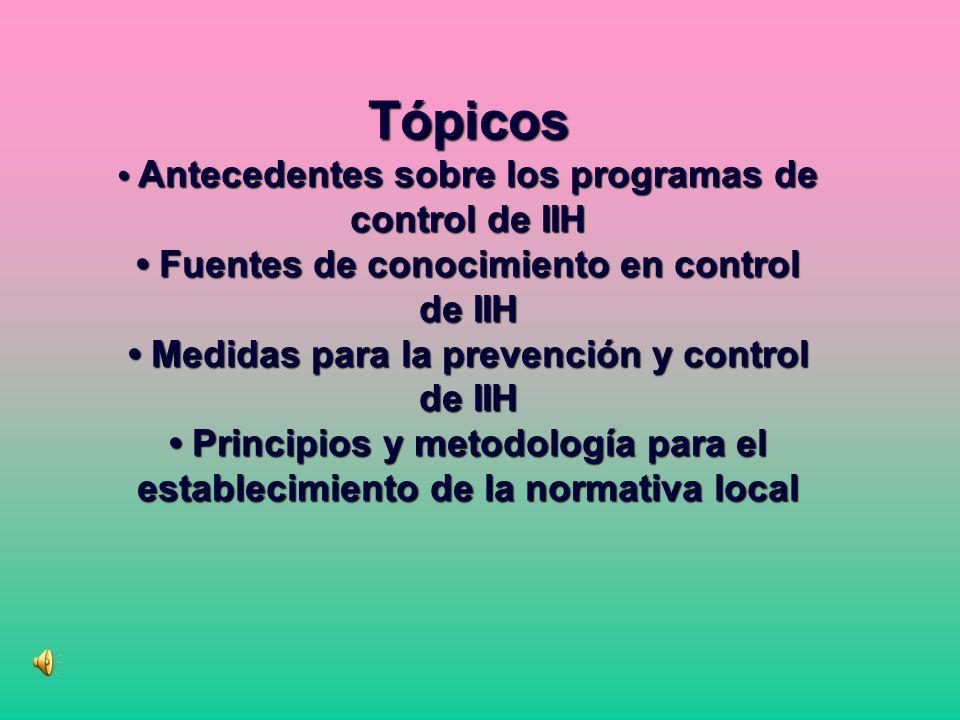 Tópicos • Antecedentes sobre los programas de control de IIH • Fuentes de conocimiento en control de IIH • Medidas para la prevención y control de IIH • Principios y metodología para el establecimiento de la normativa local