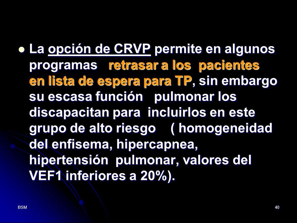 La opción de CRVP permite en algunos programas retrasar a los pacientes en lista de espera para TP, sin embargo su escasa función pulmonar los discapacitan para incluirlos en este grupo de alto riesgo ( homogeneidad del enfisema, hipercapnea, hipertensión pulmonar, valores del VEF1 inferiores a 20%).