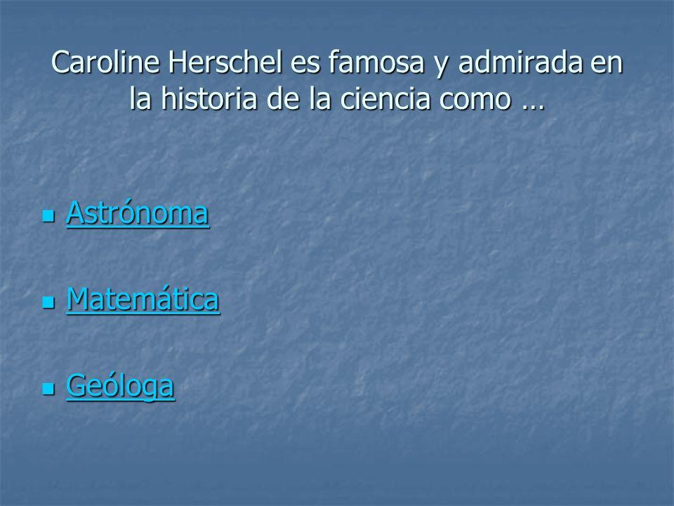 Caroline Herschel es famosa y admirada en la historia de la ciencia como …