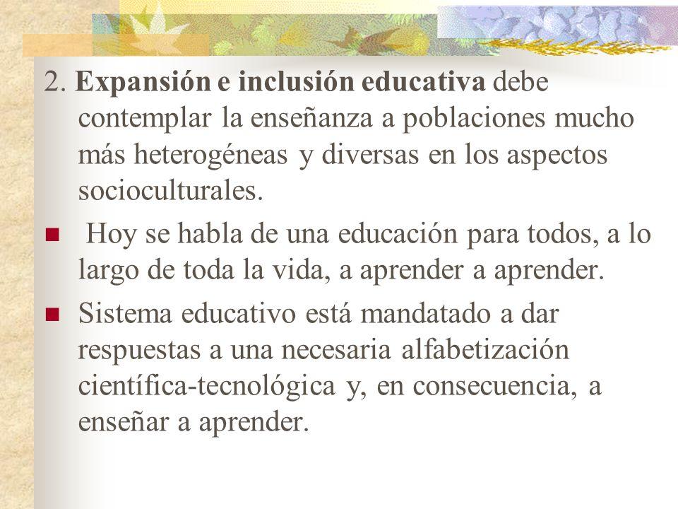 2. Expansión e inclusión educativa debe contemplar la enseñanza a poblaciones mucho más heterogéneas y diversas en los aspectos socioculturales.