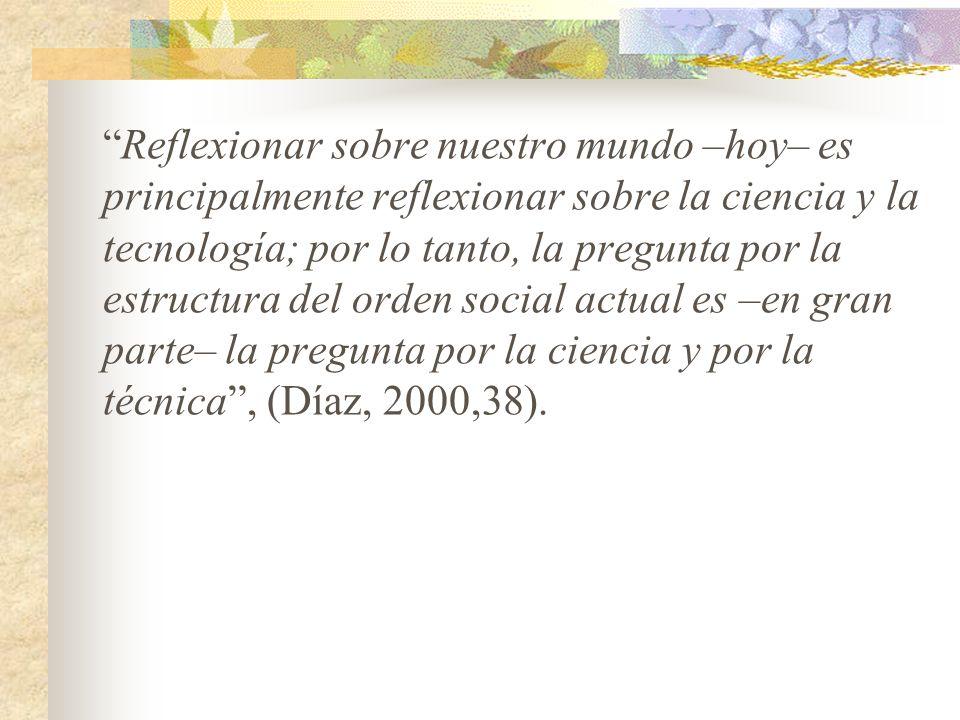 Reflexionar sobre nuestro mundo –hoy– es principalmente reflexionar sobre la ciencia y la tecnología; por lo tanto, la pregunta por la estructura del orden social actual es –en gran parte– la pregunta por la ciencia y por la técnica , (Díaz, 2000,38).