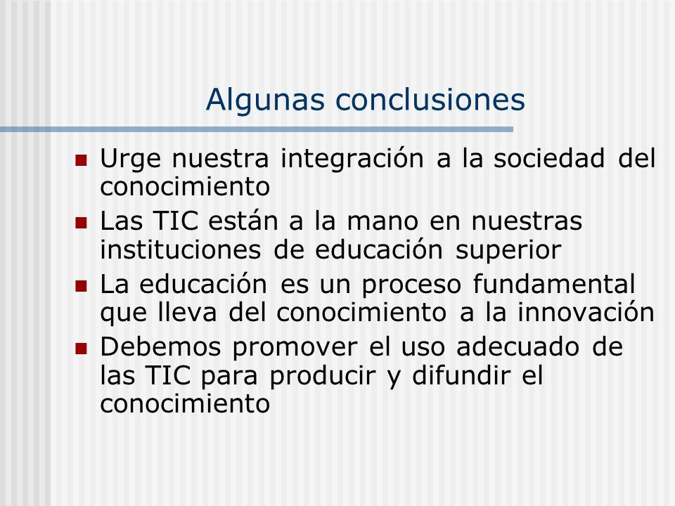 Algunas conclusionesUrge nuestra integración a la sociedad del conocimiento. Las TIC están a la mano en nuestras instituciones de educación superior.