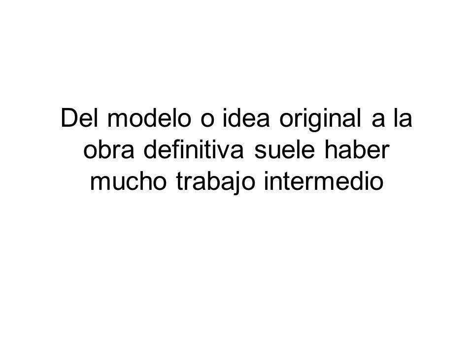 Del modelo o idea original a la obra definitiva suele haber mucho trabajo intermedio