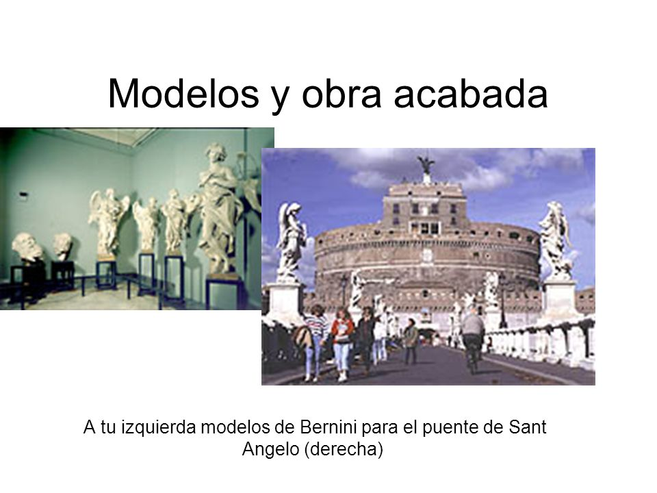 Modelos y obra acabada A tu izquierda modelos de Bernini para el puente de Sant Angelo (derecha)