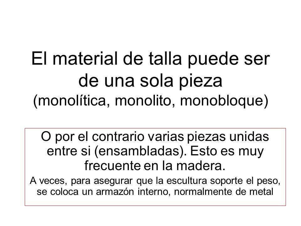 El material de talla puede ser de una sola pieza (monolítica, monolito, monobloque)