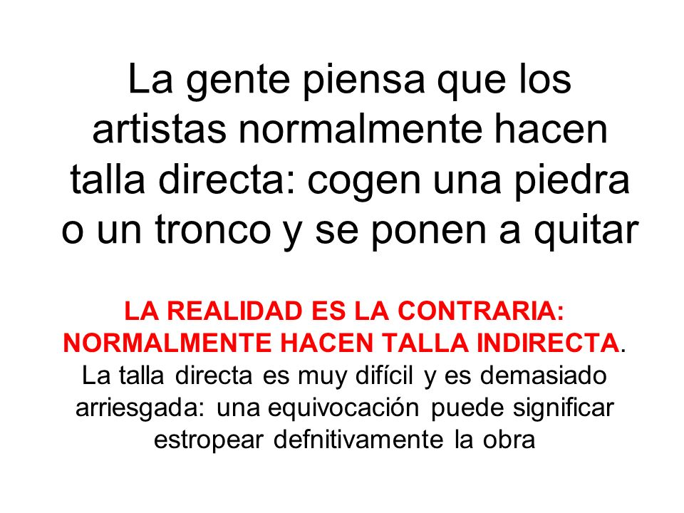 La gente piensa que los artistas normalmente hacen talla directa: cogen una piedra o un tronco y se ponen a quitar