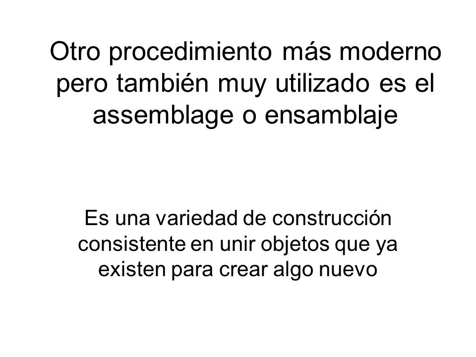 Otro procedimiento más moderno pero también muy utilizado es el assemblage o ensamblaje