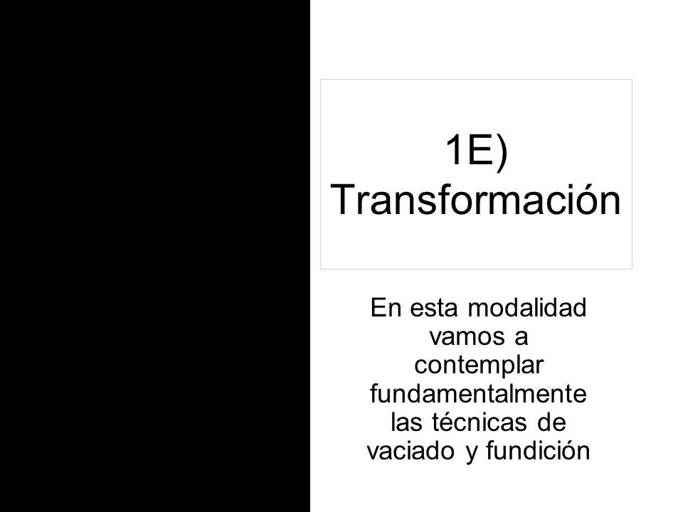 1E) Transformación En esta modalidad vamos a contemplar fundamentalmente las técnicas de vaciado y fundición.