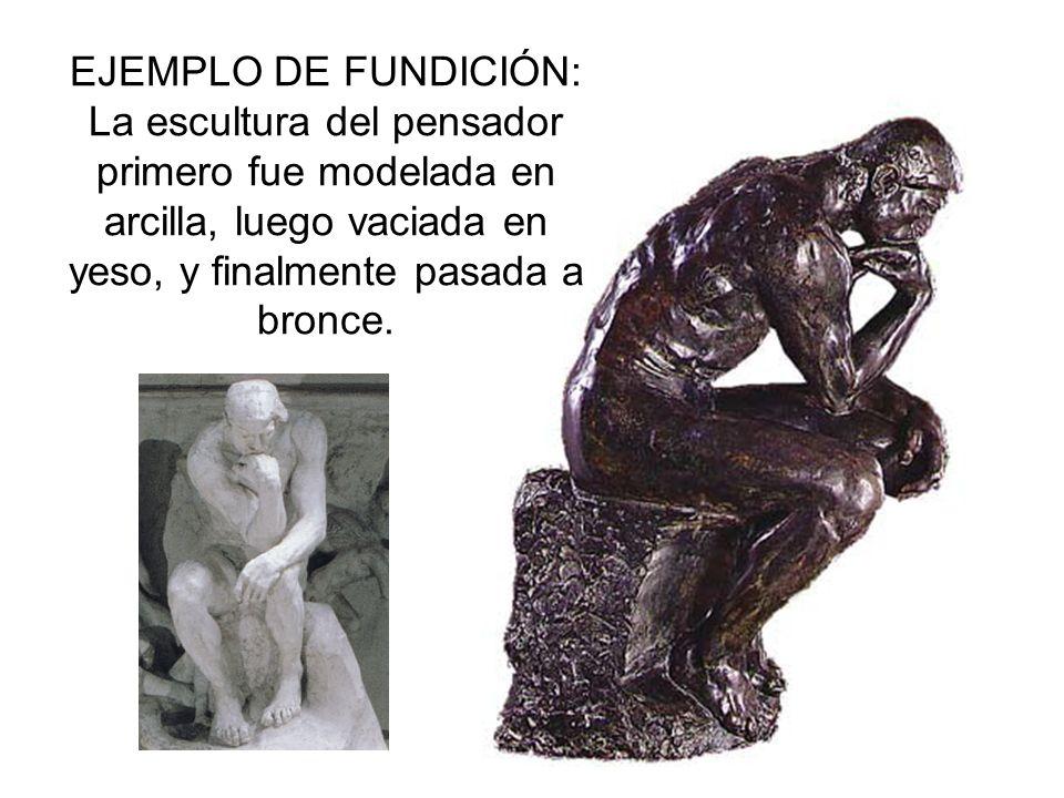 EJEMPLO DE FUNDICIÓN: La escultura del pensador primero fue modelada en arcilla, luego vaciada en yeso, y finalmente pasada a bronce.