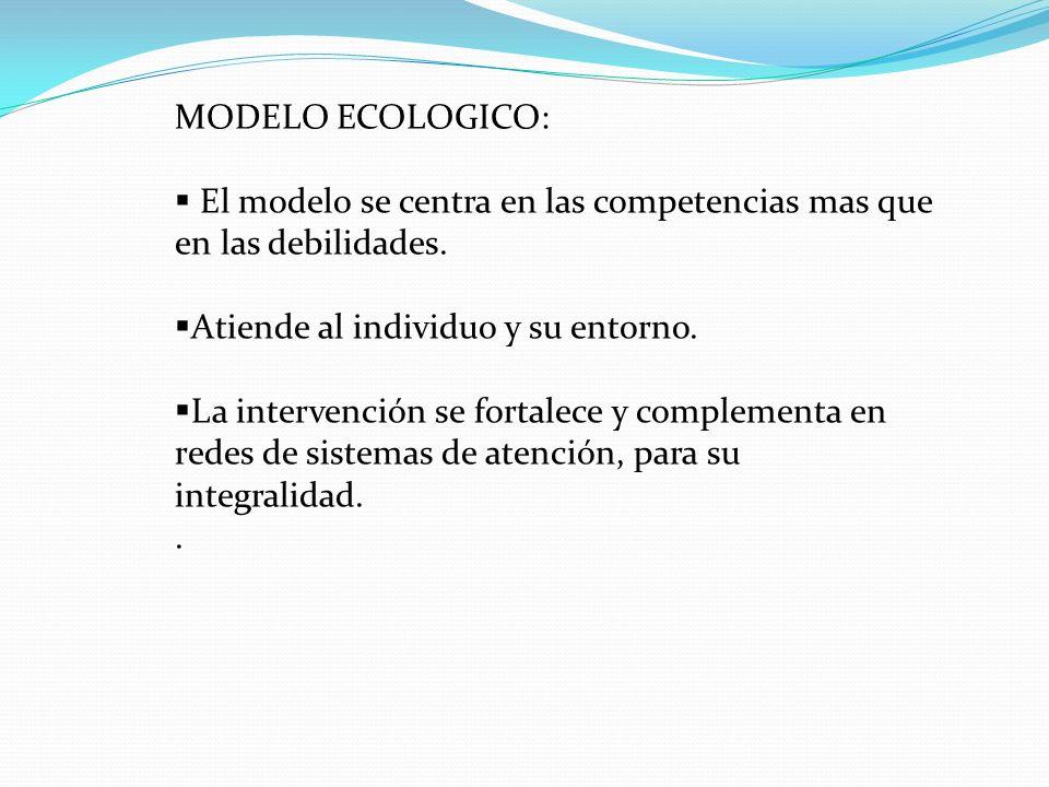MODELO ECOLOGICO: El modelo se centra en las competencias mas que en las debilidades. Atiende al individuo y su entorno.