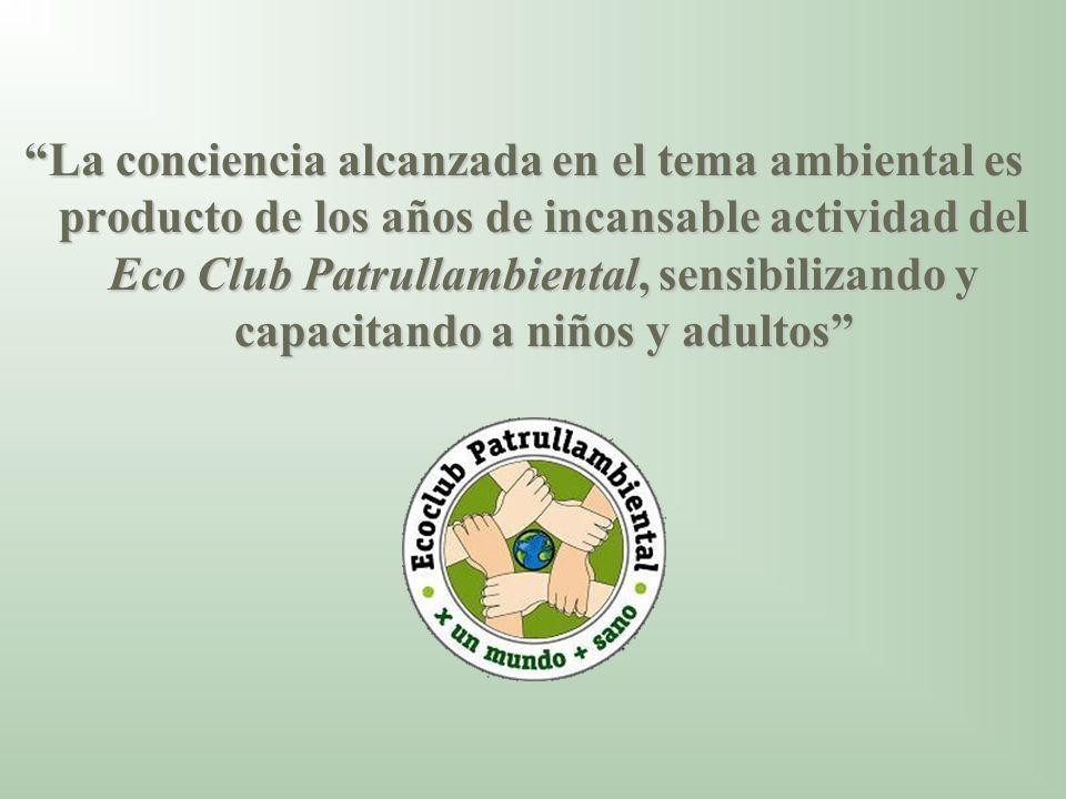 La conciencia alcanzada en el tema ambiental es producto de los años de incansable actividad del Eco Club Patrullambiental, sensibilizando y capacitando a niños y adultos