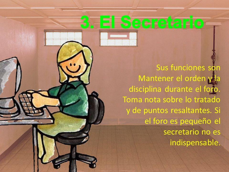 3. El Secretario Sus funciones son Mantener el orden y la disciplina durante el foro.