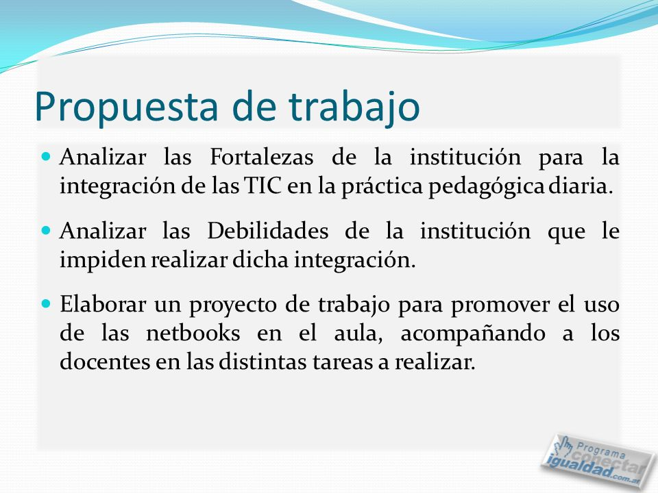Propuesta de trabajo Analizar las Fortalezas de la institución para la integración de las TIC en la práctica pedagógica diaria.