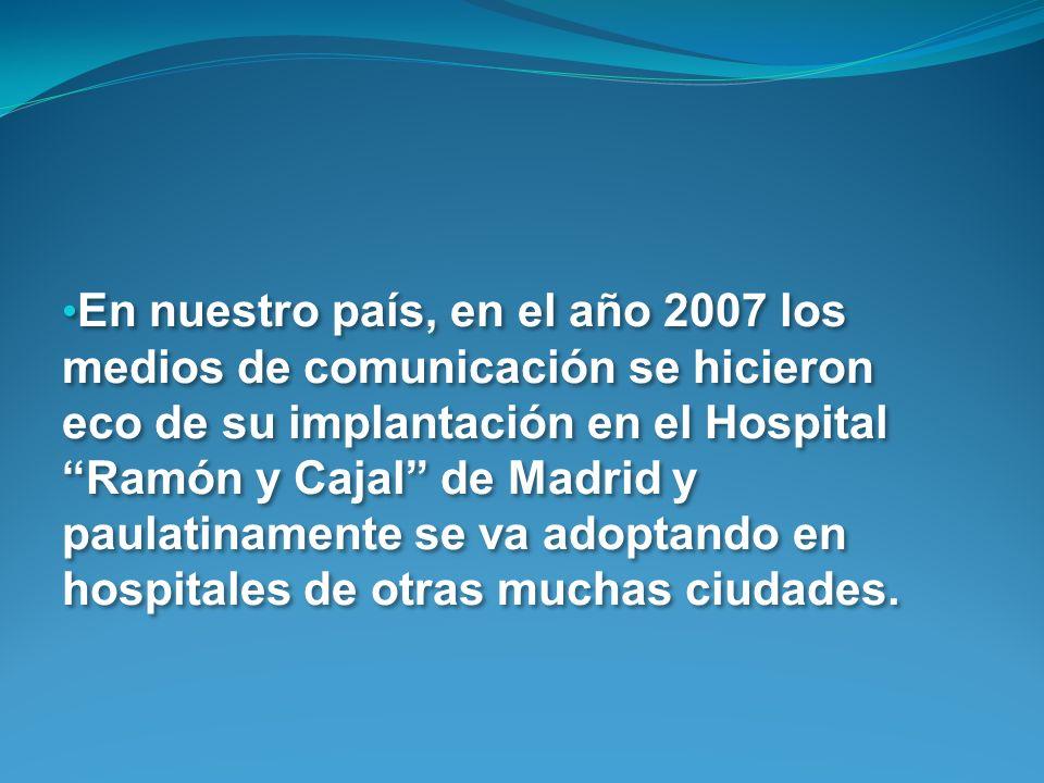En nuestro país, en el año 2007 los medios de comunicación se hicieron eco de su implantación en el Hospital Ramón y Cajal de Madrid y paulatinamente se va adoptando en hospitales de otras muchas ciudades.