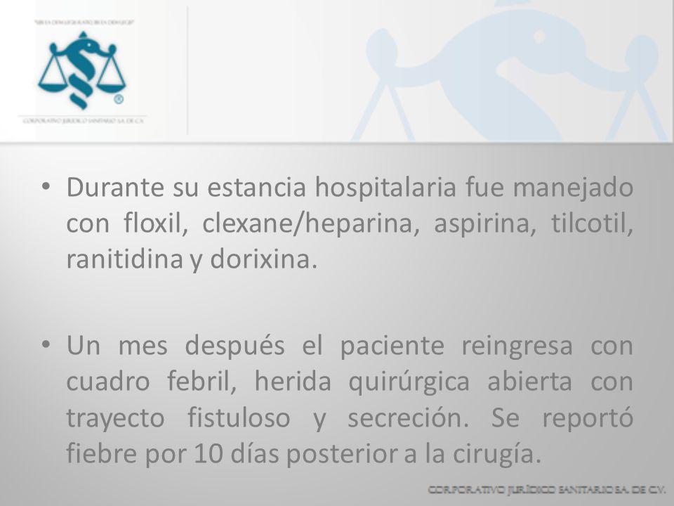 Durante su estancia hospitalaria fue manejado con floxil, clexane/heparina, aspirina, tilcotil, ranitidina y dorixina.