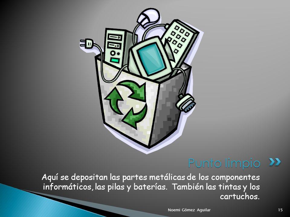Punto limpio Aquí se depositan las partes metálicas de los componentes informáticos, las pilas y baterías. También las tintas y los cartuchos.