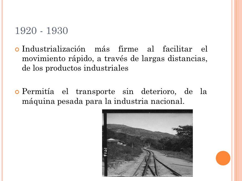 1920 - 1930 Industrialización más firme al facilitar el movimiento rápido, a través de largas distancias, de los productos industriales.