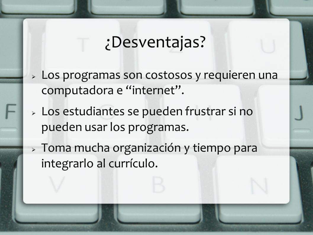 ¿Desventajas Los programas son costosos y requieren una computadora e internet .