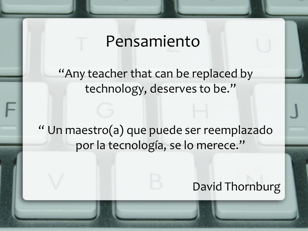 Any teacher that can be replaced by technology, deserves to be.