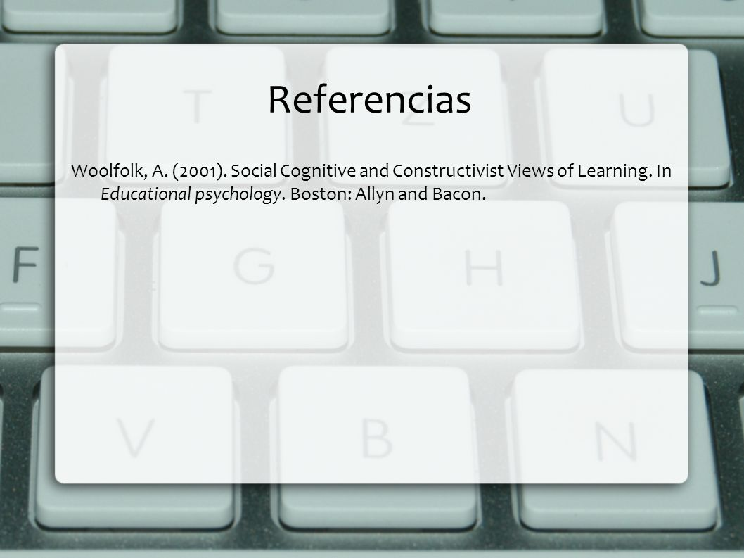 Referencias Woolfolk, A. (2001). Social Cognitive and Constructivist Views of Learning.