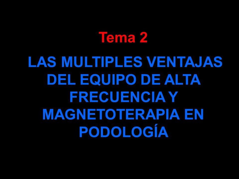Tema 2 LAS MULTIPLES VENTAJAS DEL EQUIPO DE ALTA FRECUENCIA Y MAGNETOTERAPIA EN PODOLOGÍA