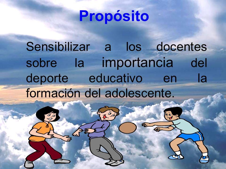 Propósito Sensibilizar a los docentes sobre la importancia del deporte educativo en la formación del adolescente.