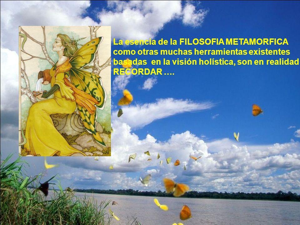 La esencia de la FILOSOFIA METAMORFICA como otras muchas herramientas existentes basadas en la visión holística, son en realidad RECORDAR ….