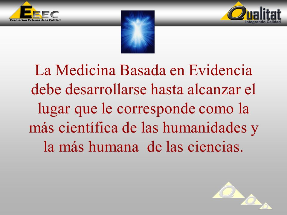 La Medicina Basada en Evidencia debe desarrollarse hasta alcanzar el lugar que le corresponde como la más científica de las humanidades y la más humana de las ciencias.