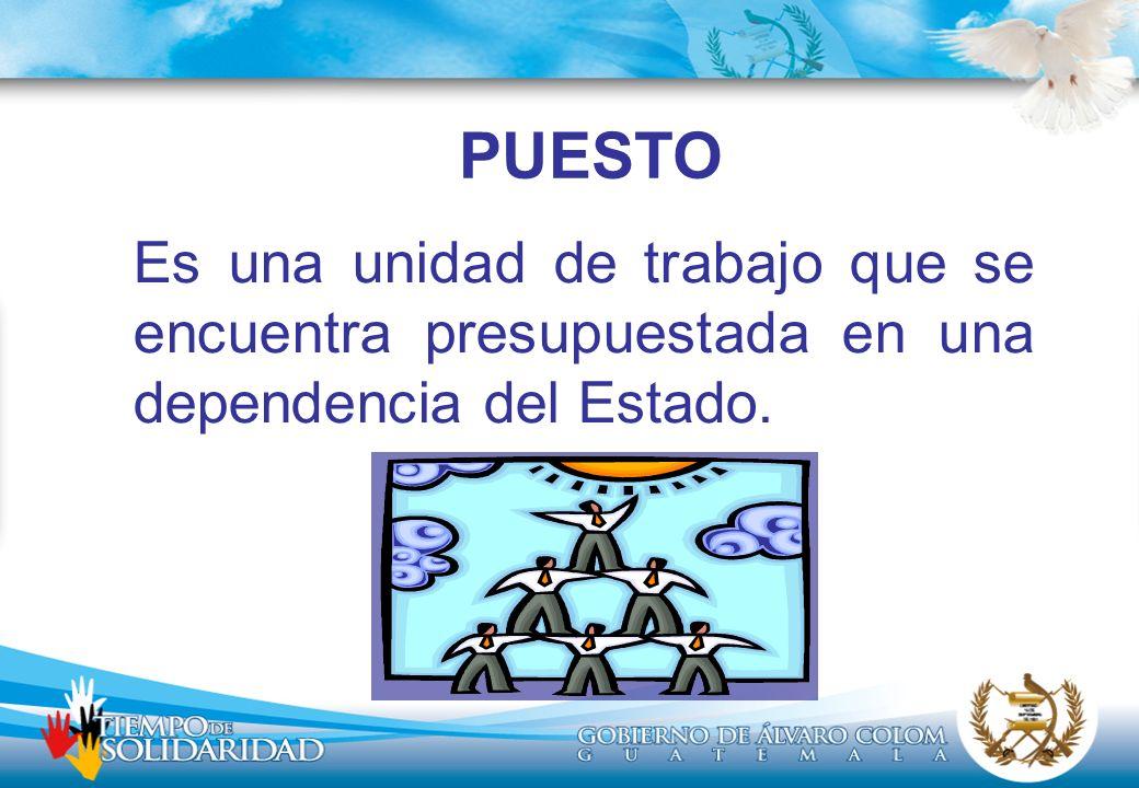 PUESTO Es una unidad de trabajo que se encuentra presupuestada en una dependencia del Estado.