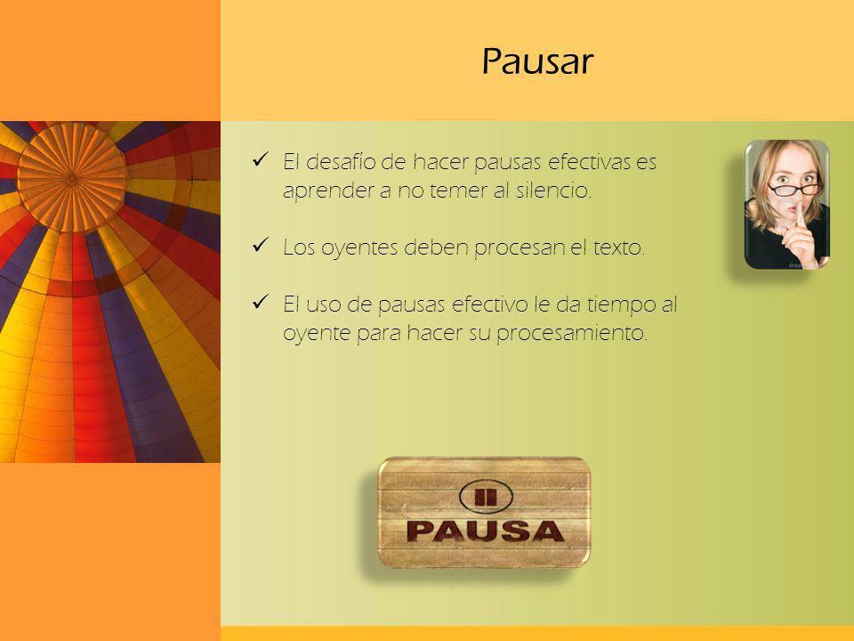 Pausar El desafío de hacer pausas efectivas es aprender a no temer al silencio. Los oyentes deben procesan el texto.