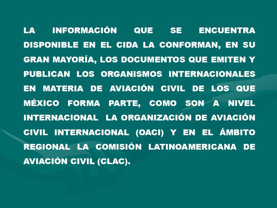 LA INFORMACIÓN QUE SE ENCUENTRA DISPONIBLE EN EL CIDA LA CONFORMAN, EN SU GRAN MAYORÍA, LOS DOCUMENTOS QUE EMITEN Y PUBLICAN LOS ORGANISMOS INTERNACIONALES EN MATERIA DE AVIACIÓN CIVIL DE LOS QUE MÉXICO FORMA PARTE, COMO SON A NIVEL INTERNACIONAL LA ORGANIZACIÓN DE AVIACIÓN CIVIL INTERNACIONAL (OACI) Y EN EL ÁMBITO REGIONAL LA COMISIÓN LATINOAMERICANA DE AVIACIÓN CIVIL (CLAC).