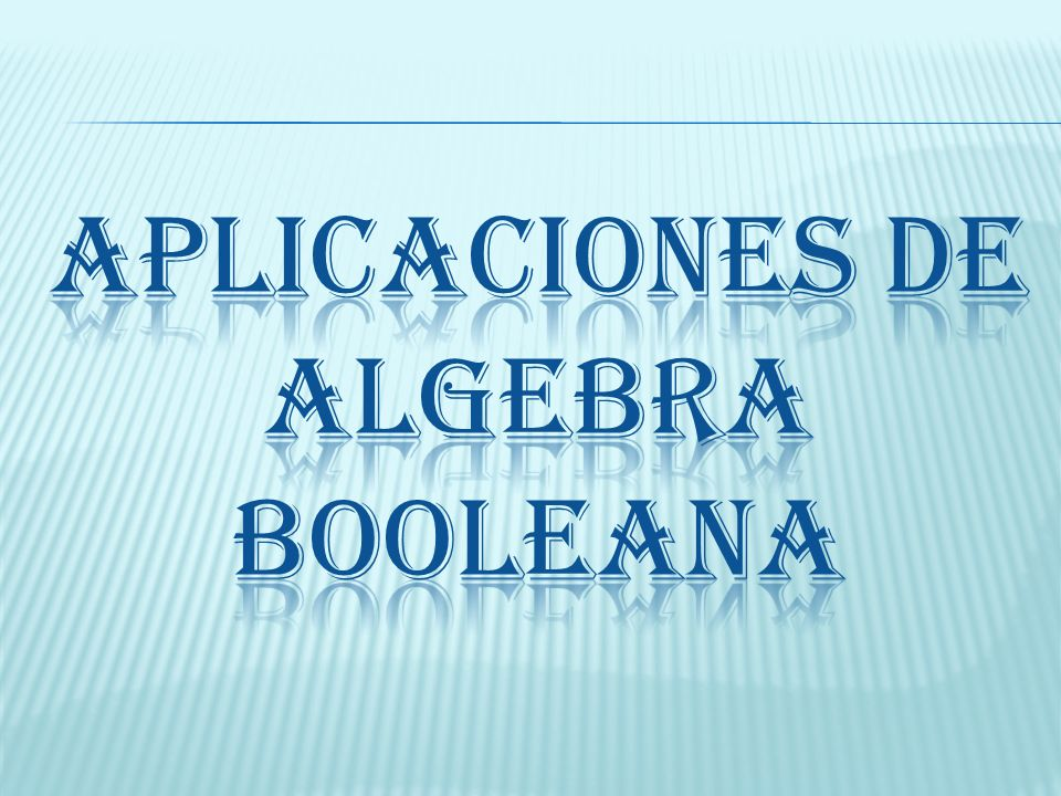 APLICACIONES DE ALGEBRA BOOLEANA