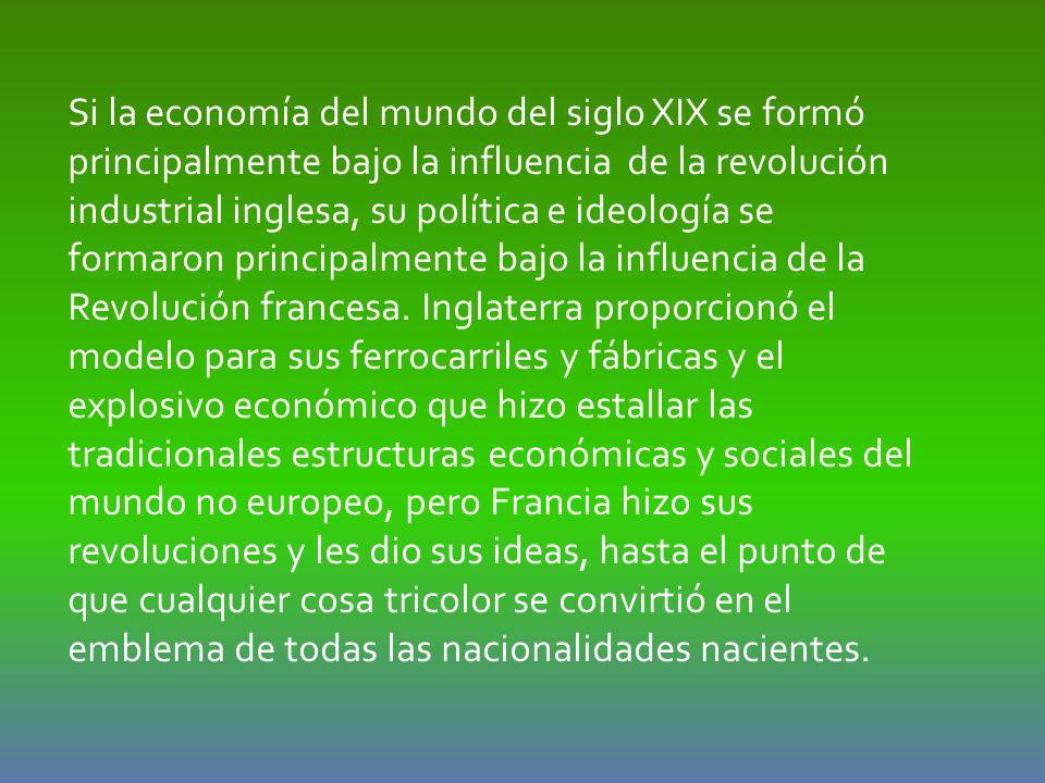 Si la economía del mundo del siglo XIX se formó principalmente bajo la influencia de la revolución industrial inglesa, su política e ideología se formaron principalmente bajo la influencia de la Revolución francesa.